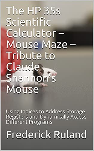The HP 35s Scientific Calculator – Mouse Maze – Tribute to Claude Shannon's Mouse: Using Indices to Address Storage Registers and Dynamically Access Different Programs (English Edition)