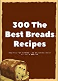 300 The Best Breads Recipes: Recipes for Making and Enjoying Most Beloved Breads