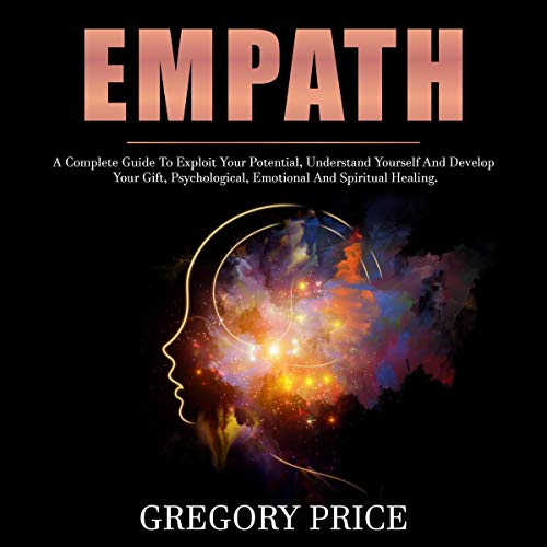 Empath: A Complete Guide to Exploit Your Potential, Understand Yourself and Develop Your Gift, Psychological, Emotional and Spiritual Healing. cover art