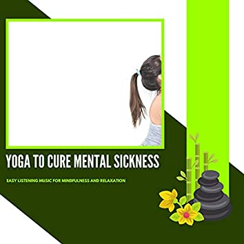 Yoga To Cure Mental Sickness - Easy Listening Music For Mindfulness And Relaxation