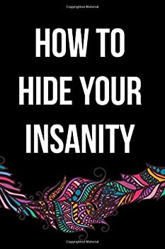 how to hide your insanity  Funny Sarcastic Blank Lined Notebook for Writing/100 pages/6 x9