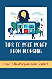Tips To Make Money From Blogging: How To Re-Purpose Your Content (New Edition): How To Market Blogs (English Edition)