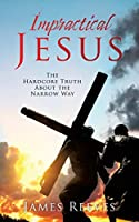 Impractical Jesus: The Hardcore Truth About the Narrow Way