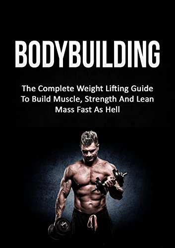Bodybuilding: The Complete Weight Lifting Guide To Build Muscle, Strength And Lean Mass Fast As Hell (Weight Lifting, Bodybuilding, Build Muscle, Strength Training) (English Edition)