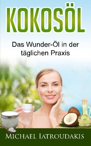 Kokosöl: Das Wunder-Öl in der täglichen Praxis ...über 70 Anwendungsmöglichkeiten für Körper, Geist und Seele (Haarpflege, Hautpflege, Entgiftung, Zahnpasta / WISSEN KOMPAKT)