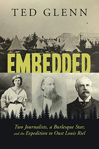 Embedded: Two Journalists, a Burlesque Star, and the Expedition to Oust Louis Riel