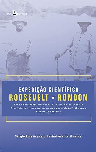 Expedição Científica Roosevelt-Rondon: Um ex-presidente americano e um coronel do exército brasileiro em uma Odisseia pelos Sertões de Mato Grosso e Floresta Amazônica