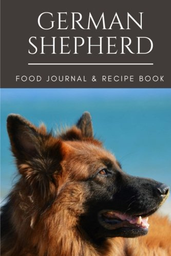German Shepherd Food Journal & Blank Recipe Book: Record your dogs daily lifestyle changes & create your own recipes