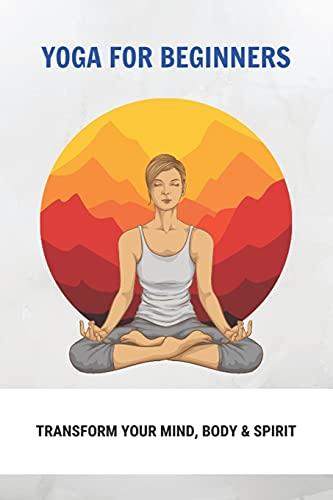 Yoga For Beginners: Transform Your Mind, Body & Spirit: Ashtanga Yoga