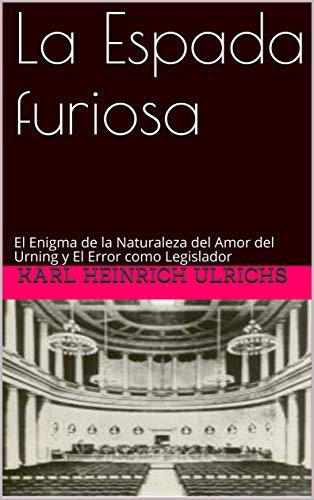 La Espada furiosa: El Enigma de la Naturaleza del Amor del Urning y El Error como Legislador (Spanish Edition)