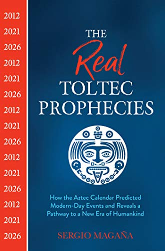 The Real Toltec Prophecies: How the Aztec Calendar Predicted Modern-Day Events and Reveals a Pathway to a New Era of Humankind (English Edition)