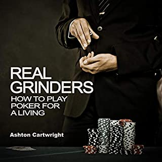 Real Grinders: How to Play Poker for a Living      Poker Books for Smart Players, Book 1              By:                                                                                                                                 Ashton Cartwright                               Narrated by:                                                                                                                                 Joshua Risser                      Length: 4 hrs and 11 mins     Not rated yet     Overall 0.0