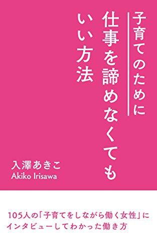 Kosodatenotamenisigotowoakiramenakutemoiihouhou: 105ninnnokosodatesinagarahatarakujoseiniinntabyu-sitewakattahatarakikata (Japanese Edition)