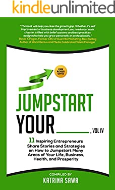 Jumpstart Your _____, Vol IV : 11 Inspiring Entrepreneurs Share Stories and Strategies on How to Jumpstart Many Areas of Your Life, Business, Health, and Prosperity