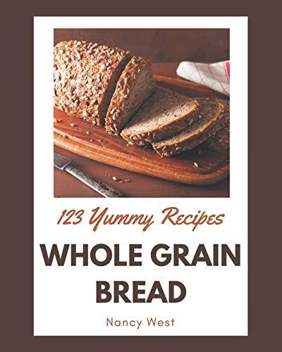 123 Yummy Whole Grain Bread Recipes: A Yummy Whole Grain Bread Cookbook for All Generation