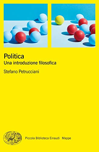 Politica: Una introduzione filosofica (Piccola biblioteca Einaudi. Mappe)