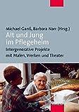 Alt und Jung im Pflegeheim. Intergenerative Projekte mit Malen, Werken und Theater: Intergenerative Projekte in der stationären Altenhilfe