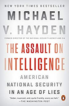 The Assault on Intelligence: American National Security in an Age of Lies by [Michael V. Hayden]