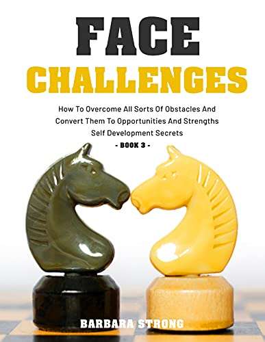 Face Challenges: How To Overcome All Sorts Of Obstacles And Convert Them To Opportunities And Strengths | Self Development Secrets - Book 3 (English Edition)