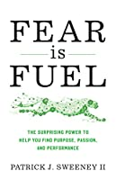 Fear Is Fuel: The Surprising Power to Help You Find Purpose, Passion, and Performance