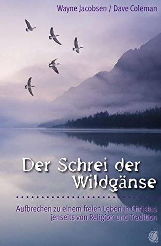 Der Schrei der Wildgänse. Aufbrechen zu einem freien Leben in Christus jenseits von Religion und Tradition