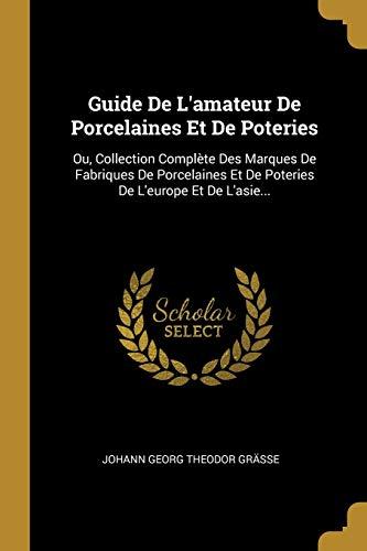FRE-GD DE LAMATEUR DE PORCELAI: Ou, Collection Complète Des Marques de Fabriques de Porcelaines Et de Poteries de l'Europe Et de l'Asie...