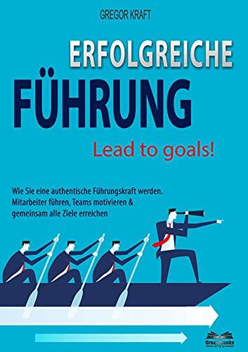 Erfolgreiche Führung – Lead to goals: Wie Sie eine authentische Führungskraft werden. Mitarbeiter führen, Teams motivieren & gemeinsam alle Ziele erreichen