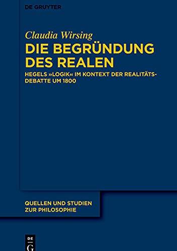 Die Begründung des Realen: Hegels Logik im Kontext der Realitätsdebatte um 1800 (Quellen Und Studi