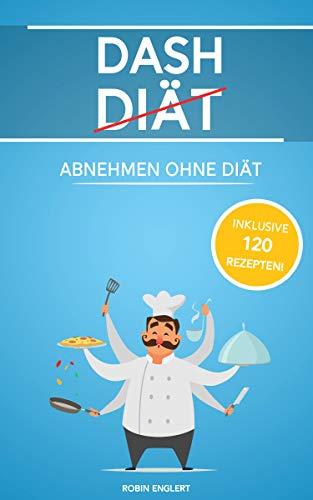 Dash Diät: Abnehmen ohne Diät inkl. 120 Rezepten