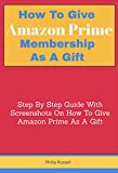 How To Give Amazon Prime Membership As A Gift: Step By Step Guide With Screenshots On How To Give Amazon Prime As A Gift (English Edition)