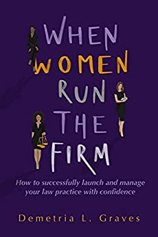 When Women Run the Firm : How to Successfully launch and manage your law practice with confidence by [Demetria Graves]