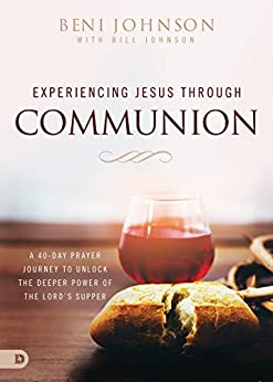 Experiencing Jesus Through Communion: A 40-Day Prayer Journey to Unlock the Deeper Power of the Lord's Supper by [Beni Johnson, Bill Johnson]