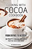 COOKING WITH COCOA COOKBOOK: From Entrée to Dessert 30 Tasty Cocoa Recipes
