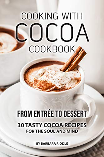 COOKING WITH COCOA COOKBOOK: From Entrée to Dessert 30 Tasty Cocoa Recipes for the Soul and Mind (English Edition)