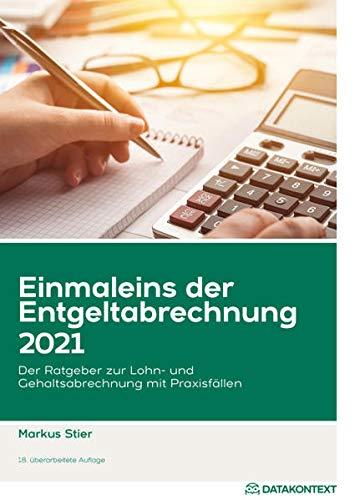 Einmaleins der Entgeltabrechnung 2021: Der Ratgeber zur Lohn- und Gehaltsabrechnung mit Praxisfällen