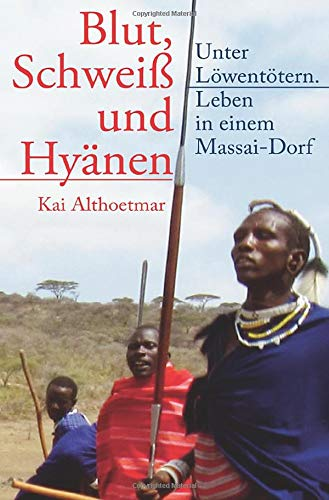 Blut, Schweiß und Hyänen: Unter Löwentötern. Leben in einem Massai-Dorf