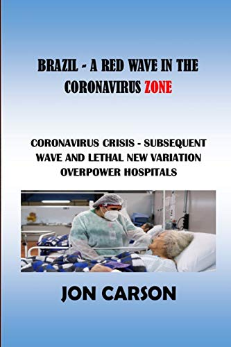 BRAZIL - A RED WAVE IN THE CORONAVIRUS ZONE: CORONAVIRUS CRISIS - SUBSEQUENT WAVE AND LETHAL NEW VARIATION OVERPOWER HOSPITALS