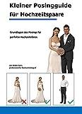 Kleiner Posingguide für Hochzeitspaare: Grundlagen des Posings für perfekte Hochzeitsfotos (German Edition)