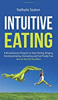 Intuitive Eating: A Revolutionary Program to Stop Dieting, Binging, Emotional Eating, Overeating and Feel Finally Free to Live the Life You Want: a Revolutionary Program to Stop Dieting, Binging, Emotional Eating, Overeating and Feel Finally Free to Live