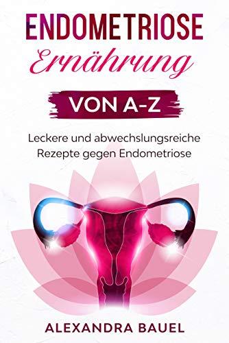 Endometriose Ernährung von A-Z: Leckere und abwechslungsreiche Rezepte gegen Endometriose