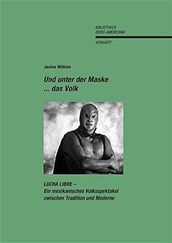 Und unter der Maske ... das Volk: LUCHA LIBRE - Ein mexikanisches Volksspektakel zwischen Tradition und Moderne (Bibliotheca Ibero-Americana)
