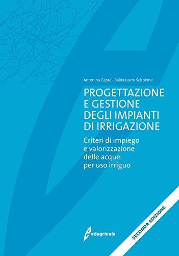 Progettazione e gestione degli impianti di irrigazione. Criteri di impiego e valorizzazione delle acque per uso irriguo
