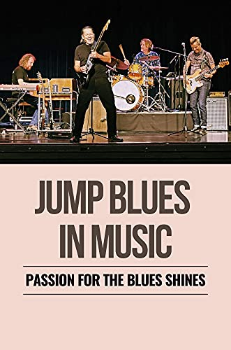 Jump Blues In Music: Passion For The Blues Shines: History Of The Blues (English Edition)