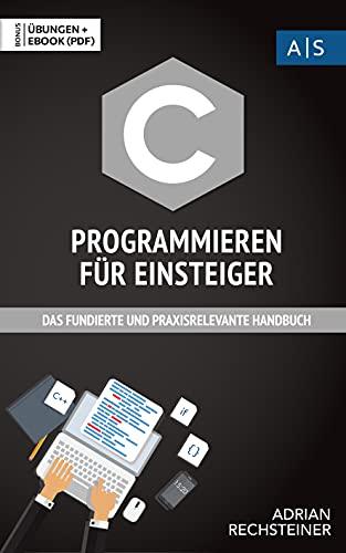 C Programmieren für Einsteiger: das fundierte und praxisrelevante Handbuch. Wie Sie als Anfänger Programmieren lernen und schnell zum C Experten werden. Bonus: Übungen inkl. Lösungen