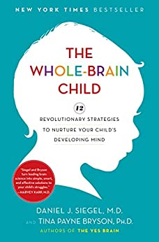 The Whole-Brain Child: 12 Revolutionary Strategies to Nurture Your Child's Developing Mind by [Daniel J. Siegel, Tina Payne Bryson]