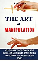 The Art of Manipulation: Your Easy Guide To Understand The Art Of Manipulation And Persuasion, Covert Emotional Manipulation Methods, And Body Language Signals