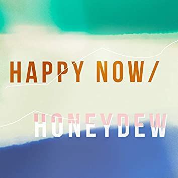 Happy Now / Honeydew