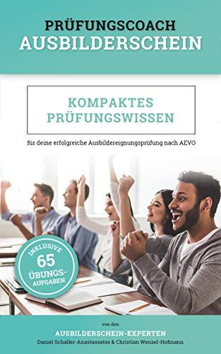 Prüfungscoach Ausbilderschein: Kompaktes Prüfungswissen für deine erfolgreiche Ausbildereignungsprüfung nach AEVO (inkl. 65 Übungsaufgaben)