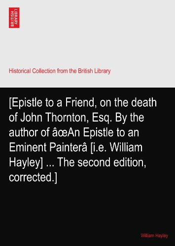 [Epistle to a Friend, on the death of John Thornton, Esq. By the author of âœAn Epistle to an Eminent Painterâ [i.e. William Hayley] ... The second edition, corrected.]