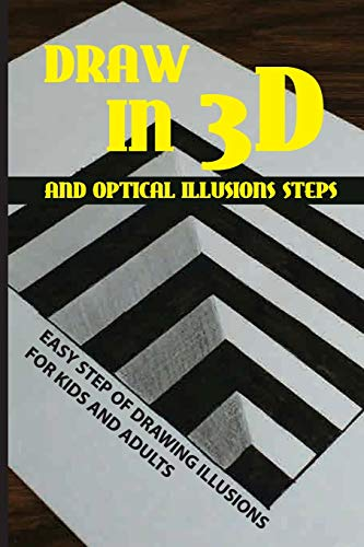 Draw In 3D And Optical Illusions Steps: Easy Step Of Drawing Illusions For Kids And Adults: Simple Optical Illusions To Draw